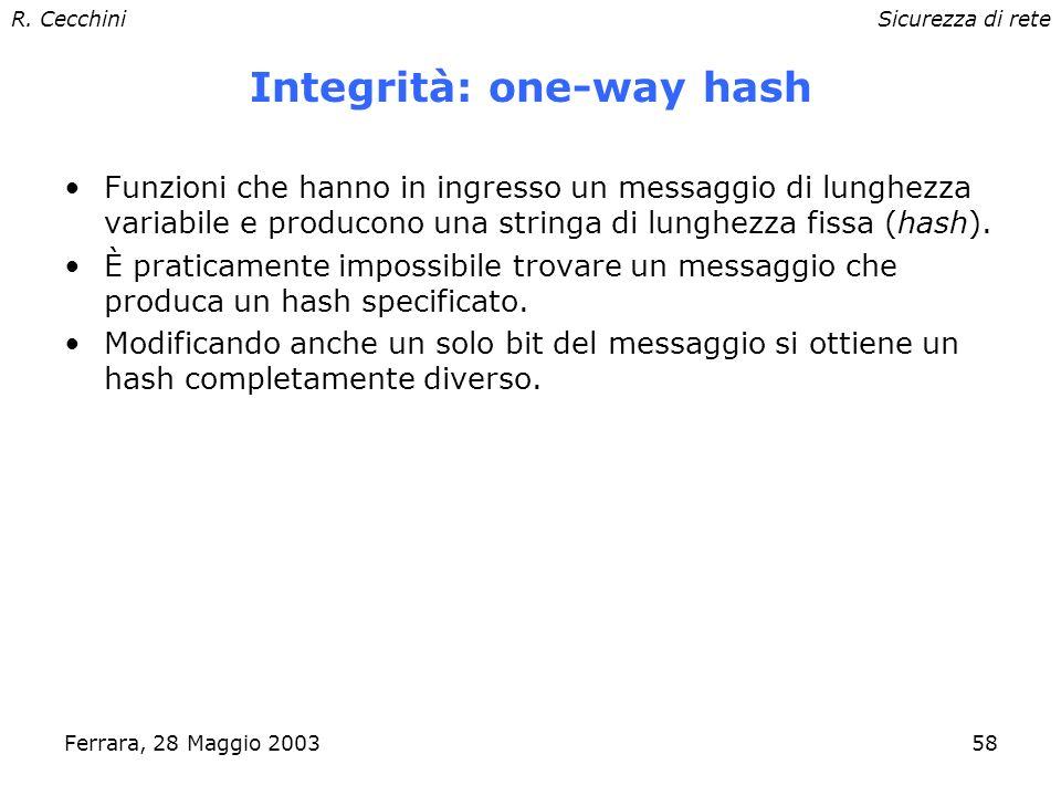 R. CecchiniSicurezza di rete Ferrara, 28 Maggio 200357 Cifratura a chiave pubblica Ogni utente ha due chiavi generate contemporaneamente: una privata