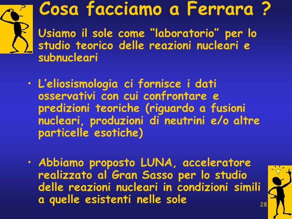 28 Cosa facciamo a Ferrara ? Usiamo il sole come laboratorio per lo studio teorico delle reazioni nucleari e subnucleari Leliosismologia ci fornisce i