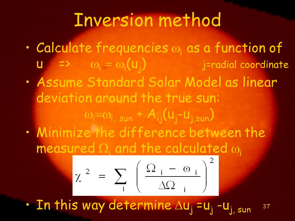 37 Inversion method Calculate frequencies i as a function of u => i i (u j ) j=radial coordinate Assume Standard Solar Model as linear deviation aroun