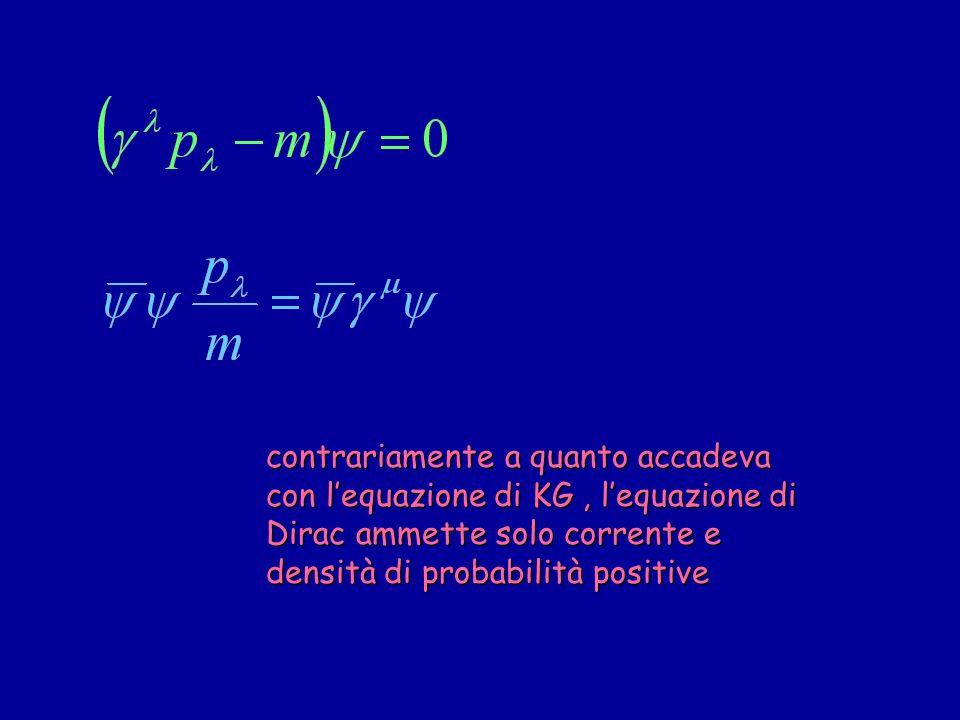 contrariamente a quanto accadeva con lequazione di KG, lequazione di Dirac ammette solo corrente e densità di probabilità positive