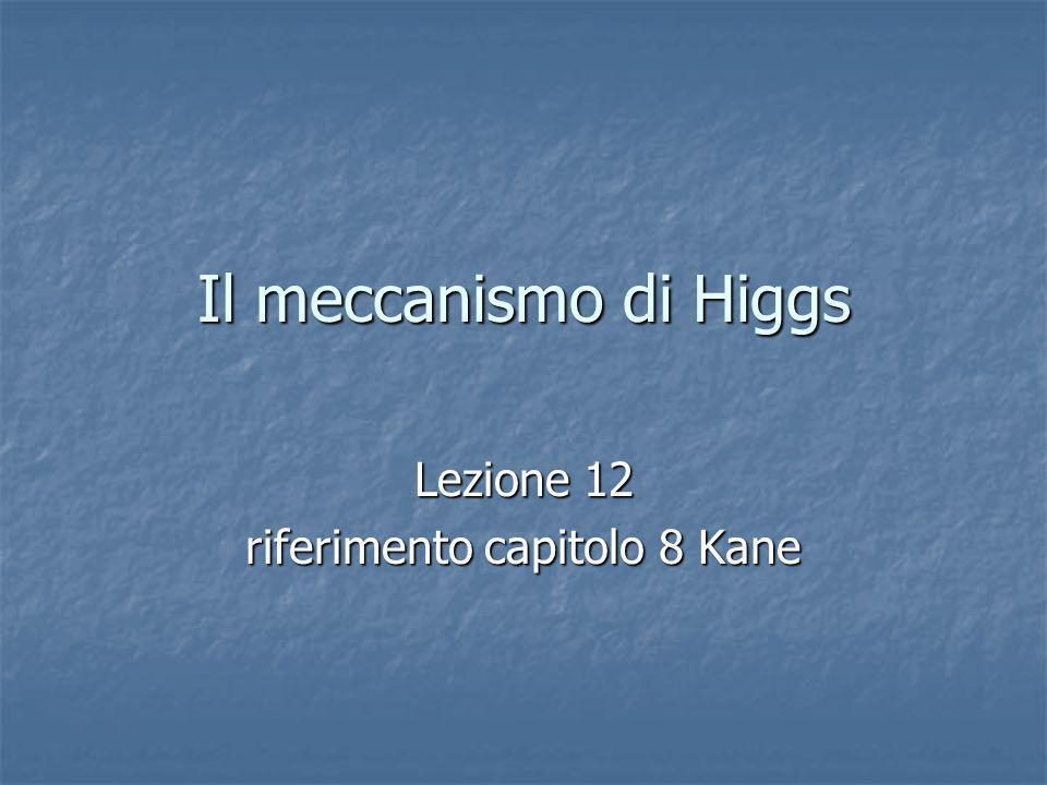 termine di massa del bosone di Gauge il termine di massa del bosone di gauge è diverso da zero solo quando la simmetria è rotta spontaneamente dal bosone di Higgs che acquista il valore di aspettazione del vuoto la Lagrangiana è gauge-invariante, ma il vuoto non lo è; per minimizzare il potenziale abbiamo dovuto scegliere una particolare direzione nello spazio 1 2 termine di massa del bosone di Higgs lo spettro contiene solo h, il bosone di Higgs, che ha varie self- interactions h ha anche interazioni cubiche e quartiche con il bosone di gauge il bosone di goldstone della simmetria U(1) è diventato la polarizzazione longitudinale del bosone di gauge A il bosone di goldstone della simmetria U(1) è diventato la polarizzazione longitudinale del bosone di gauge A