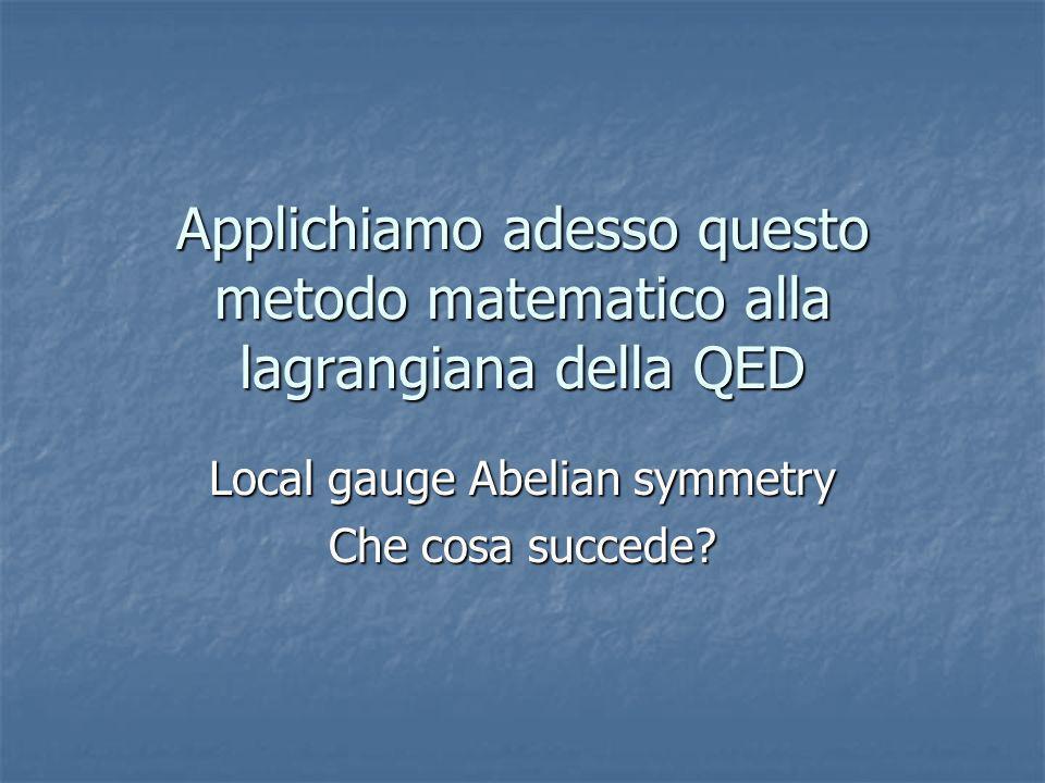 Applichiamo adesso questo metodo matematico alla lagrangiana della QED Local gauge Abelian symmetry Che cosa succede?
