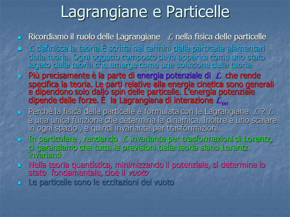 Lagrangiane e Particelle Ricordiamo il ruolo delle Lagrangiane L nella fisica delle particelle Ricordiamo il ruolo delle Lagrangiane L nella fisica de