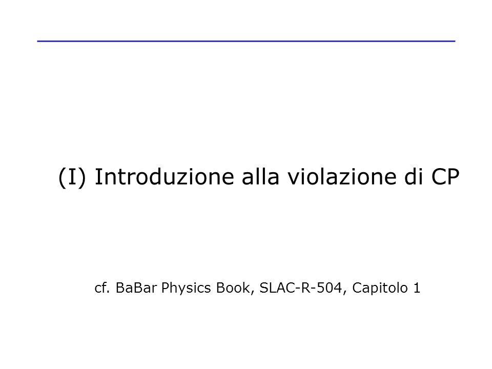 (I) Introduzione alla violazione di CP cf. BaBar Physics Book, SLAC-R-504, Capitolo 1