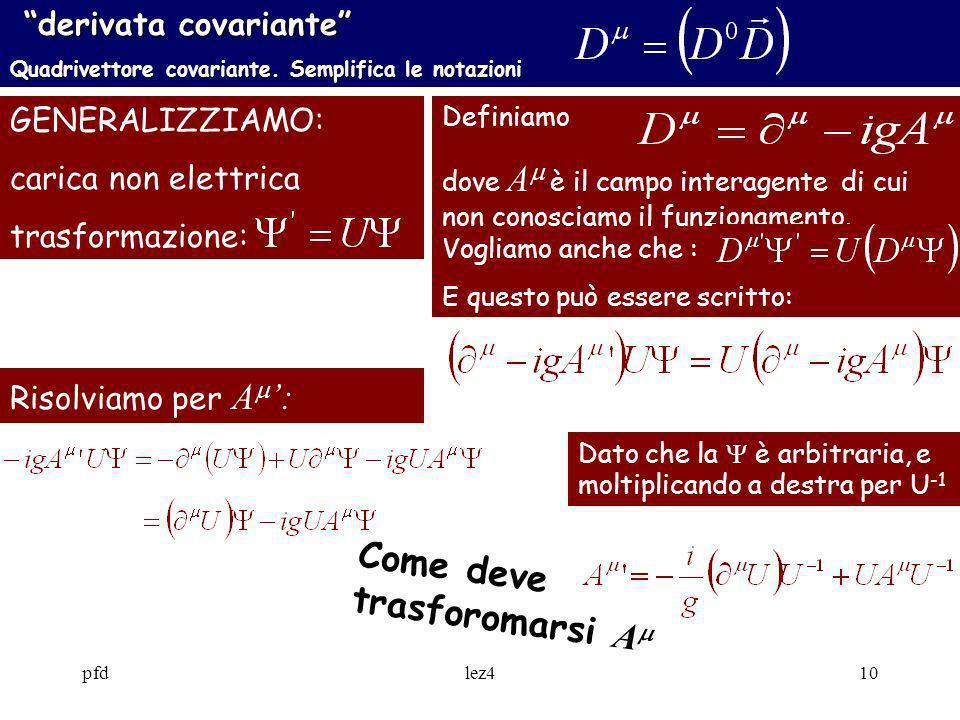 pfdlez410 derivata covariante derivata covariante Quadrivettore covariante. Semplifica le notazioni GENERALIZZIAMO: carica non elettrica trasformazion