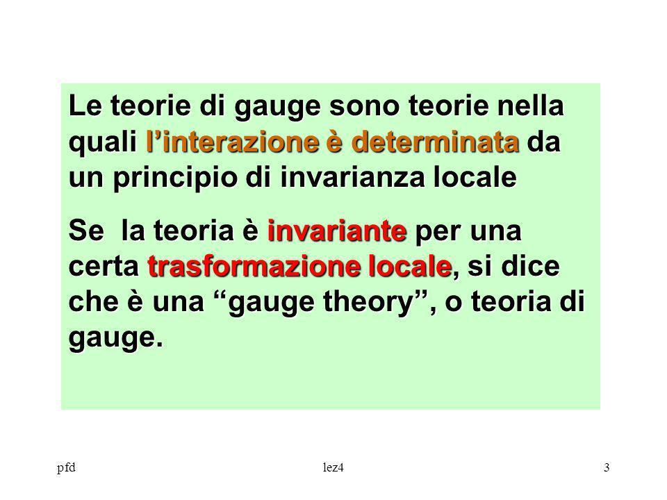 pfdlez43 Le teorie di gauge sono teorie nella quali linterazione è determinata da un principio di invarianza locale Se la teoria è invariante per una
