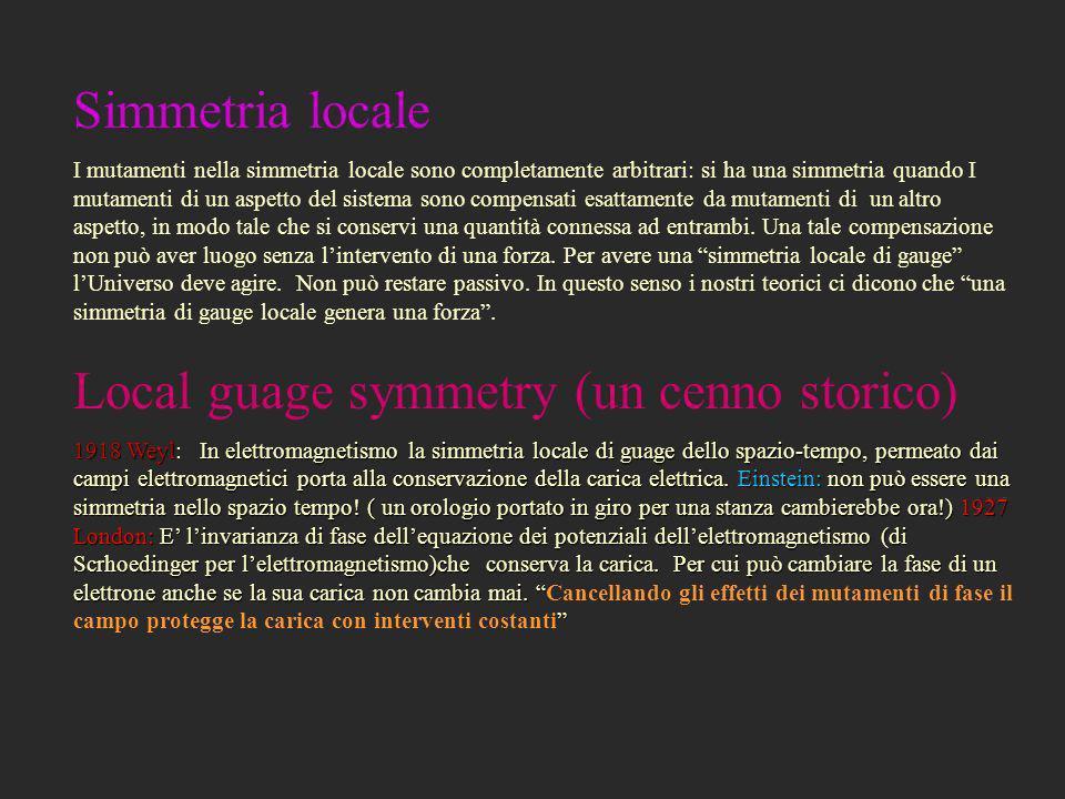 Simmetria locale I mutamenti nella simmetria locale sono completamente arbitrari: si ha una simmetria quando I mutamenti di un aspetto del sistema son