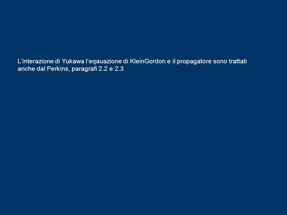 Linterazione di Yukawa leqauazione di KleinGordon e il propagatore sono trattati anche dal Perkins, paragrafi 2.2 e 2.3