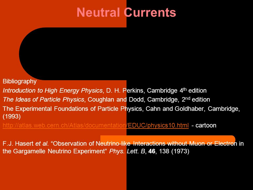Neutral Currents Bibliography Introduction to High Energy Physics, D. H. Perkins, Cambridge 4 th edition The Ideas of Particle Physics, Coughlan and D