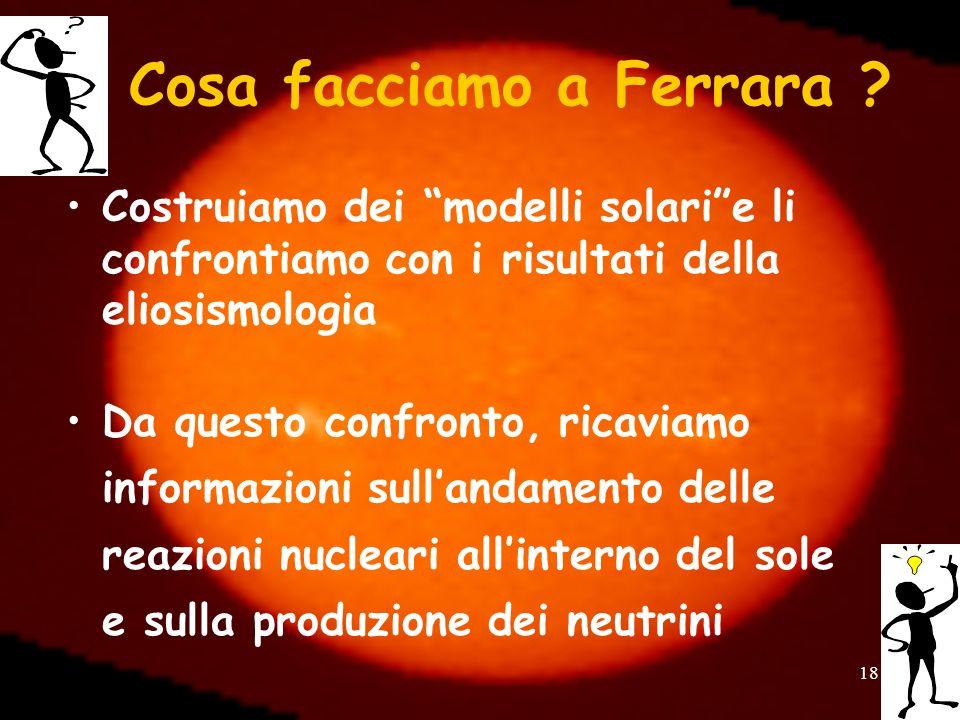 18 Cosa facciamo a Ferrara ? Costruiamo dei modelli solarie li confrontiamo con i risultati della eliosismologia Da questo confronto, ricaviamo inform