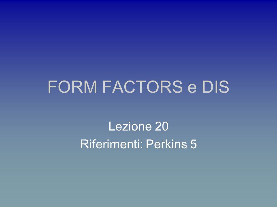 FORM FACTORS e DIS Lezione 20 Riferimenti: Perkins 5