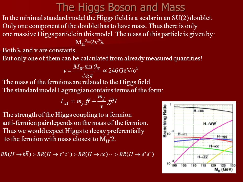 The Higgs Boson and Mass In the minimal standard model the Higgs field is a scalar in an SU(2) doublet.