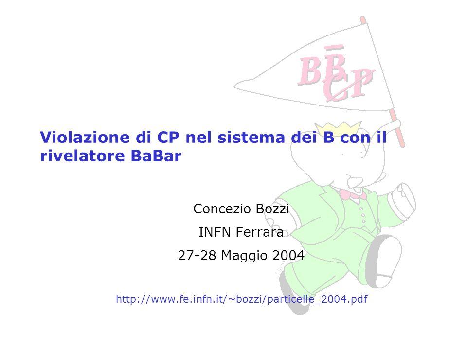 Concezio Bozzi, INFN Ferrara, 27-28 Maggio 2004 Violazione di CP nel sistema dei B con il rivelatore BaBar Concezio Bozzi INFN Ferrara 27-28 Maggio 20