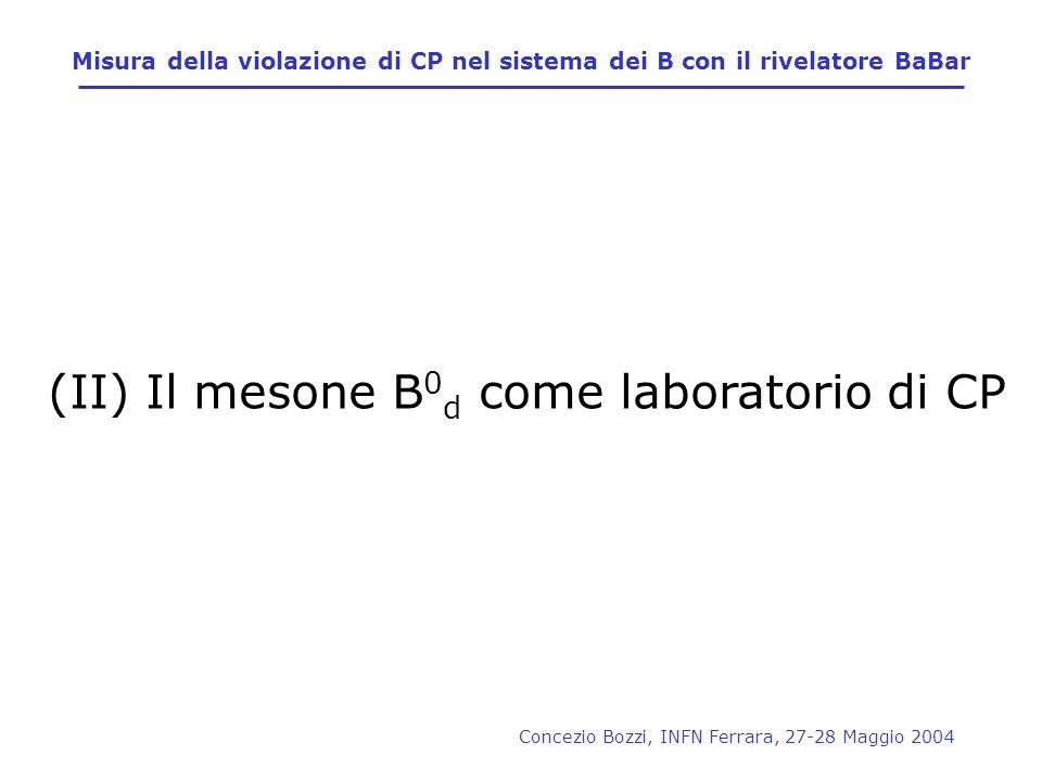 Concezio Bozzi, INFN Ferrara, 27-28 Maggio 2004 Misura della violazione di CP nel sistema dei B con il rivelatore BaBar (II) Il mesone B 0 d come labo