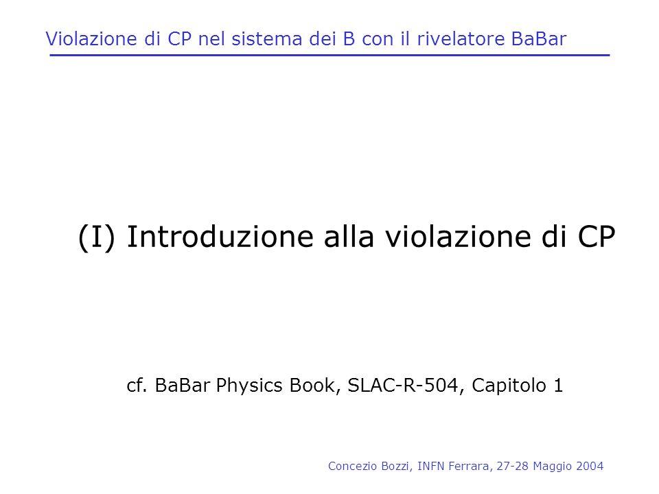 Concezio Bozzi, INFN Ferrara, 27-28 Maggio 2004 Violazione di CP nel sistema dei B con il rivelatore BaBar (I) Introduzione alla violazione di CP cf.