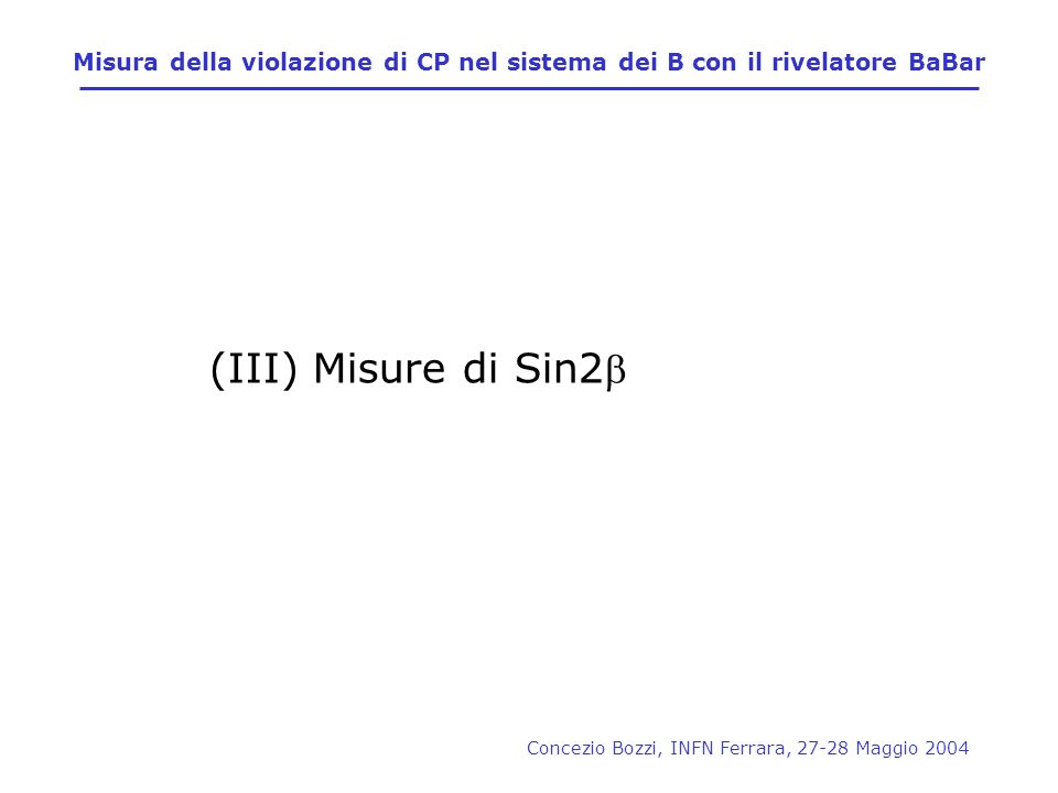 Concezio Bozzi, INFN Ferrara, 27-28 Maggio 2004 (III) Misure di Sin2 Misura della violazione di CP nel sistema dei B con il rivelatore BaBar