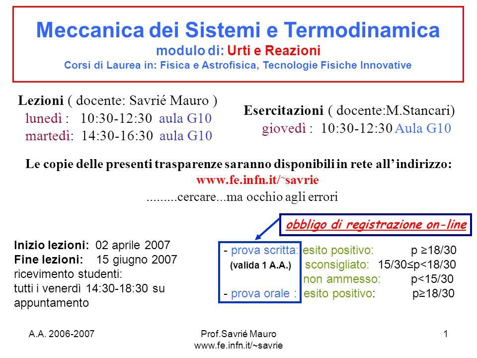A.A. 2006-2007Prof.Savrié Mauro www.fe.infn.it/~savrie 1 Meccanica dei Sistemi e Termodinamica modulo di: Urti e Reazioni Corsi di Laurea in: Fisica e