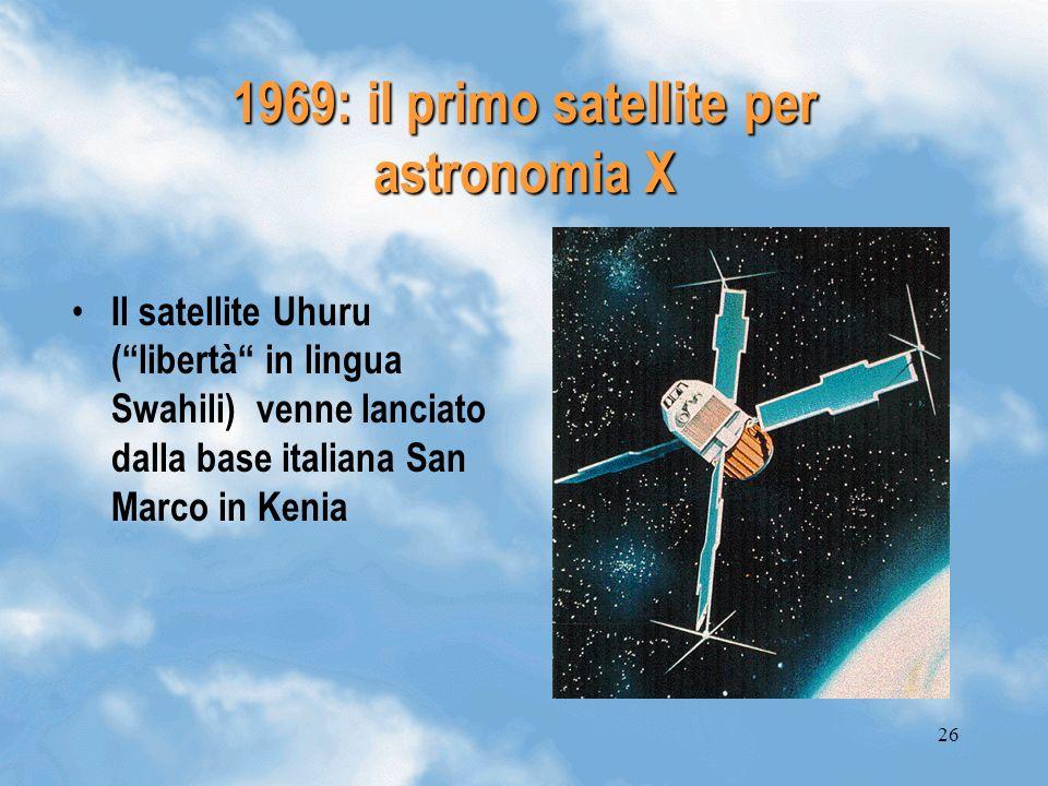26 1969: il primo satellite per astronomia X Il satellite Uhuru (libertà in lingua Swahili) venne lanciato dalla base italiana San Marco in Kenia
