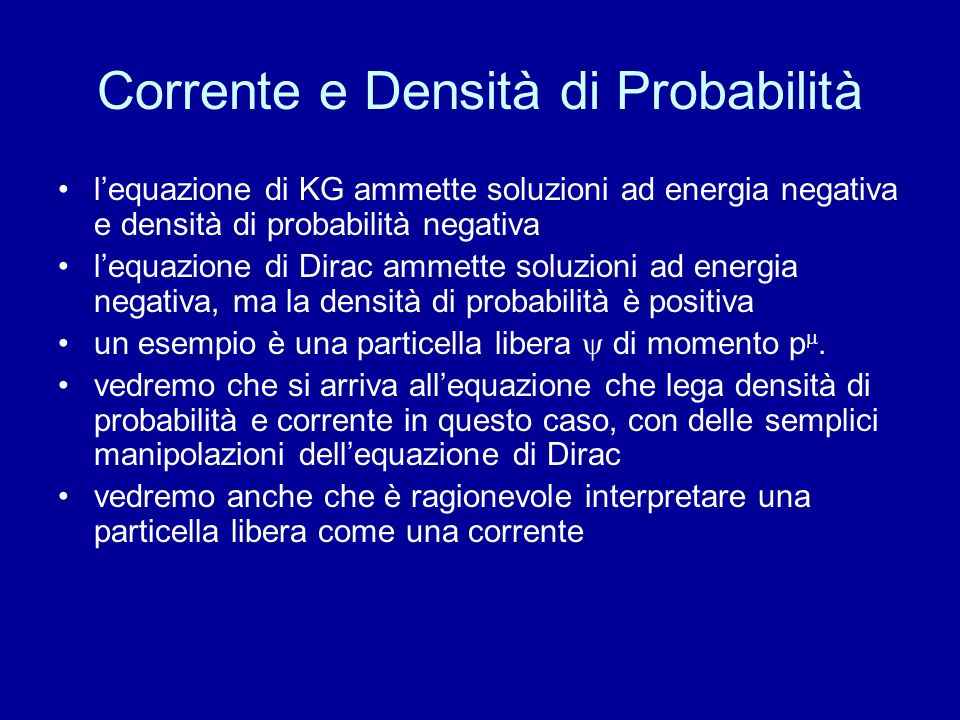 Corrente e Densità di Probabilità lequazione di KG ammette soluzioni ad energia negativa e densità di probabilità negativa lequazione di Dirac ammette