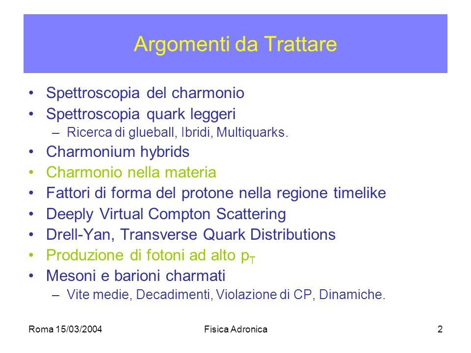 Roma 15/03/2004Fisica Adronica2 Argomenti da Trattare Spettroscopia del charmonio Spettroscopia quark leggeri –Ricerca di glueball, Ibridi, Multiquarks.