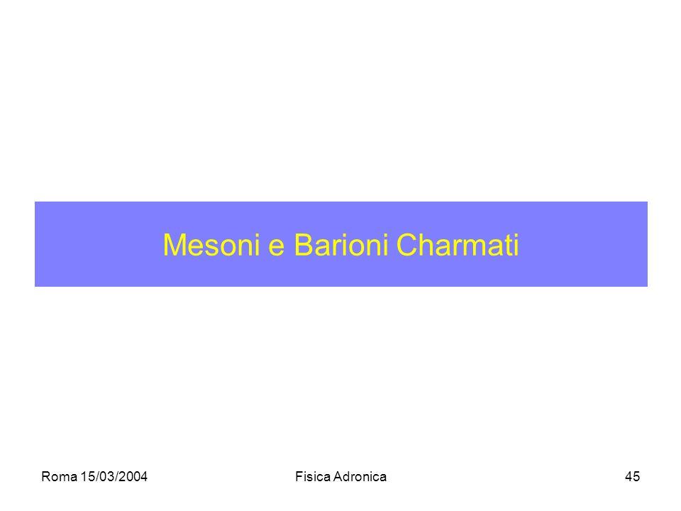 Roma 15/03/2004Fisica Adronica45 Mesoni e Barioni Charmati