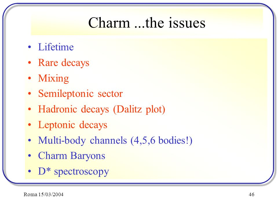 Roma 15/03/200446 Charm...the issues Lifetime Rare decays Mixing Semileptonic sector Hadronic decays (Dalitz plot) Leptonic decays Multi-body channels (4,5,6 bodies!) Charm Baryons D* spectroscopy