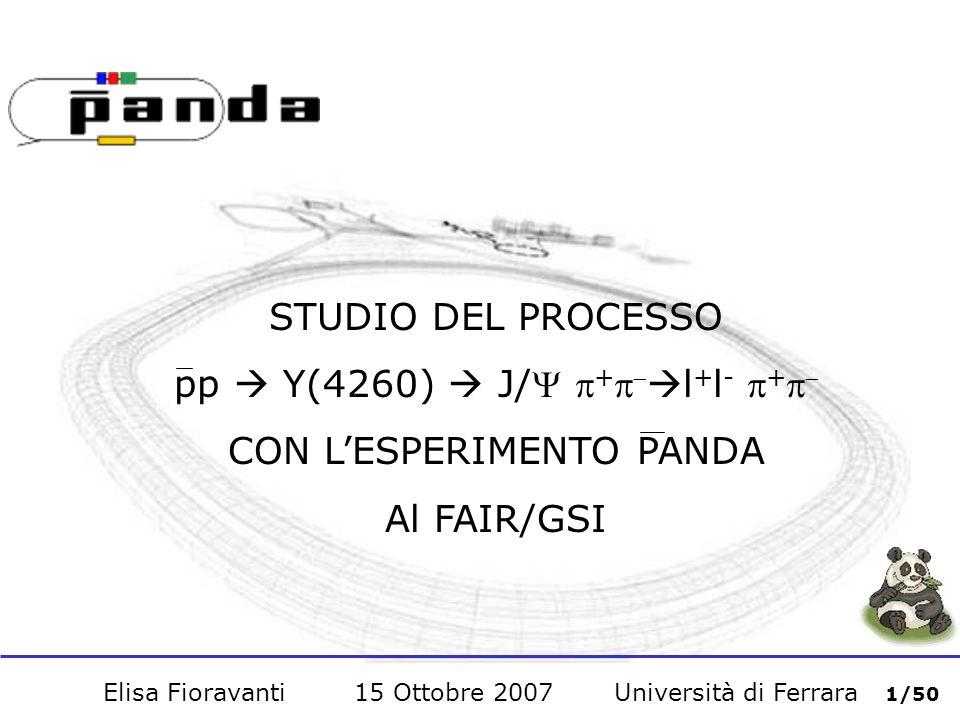 Elisa Fioravanti 15 Ottobre 2007 Università di Ferrara 1/50 STUDIO DEL PROCESSO pp Y(4260) J/ + l + l - + CON LESPERIMENTO PANDA Al FAIR/GSI