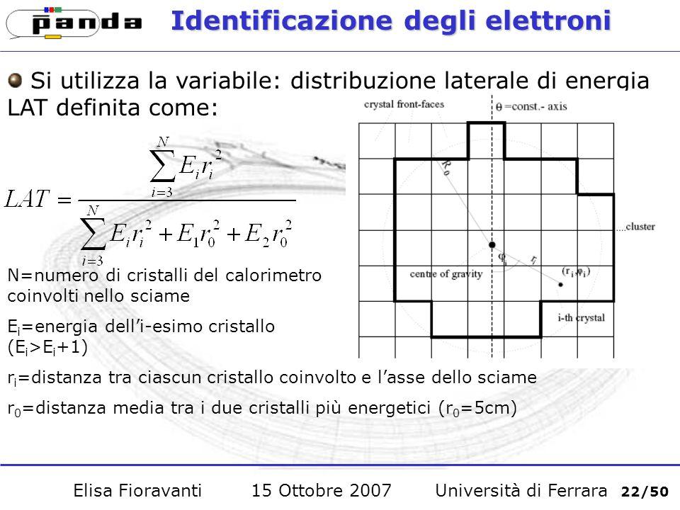 Identificazione degli elettroni Si utilizza la variabile: distribuzione laterale di energia LAT definita come: N=numero di cristalli del calorimetro coinvolti nello sciame E i =energia delli-esimo cristallo (E i >E i +1) r i =distanza tra ciascun cristallo coinvolto e lasse dello sciame r 0 =distanza media tra i due cristalli più energetici (r 0 =5cm) Elisa Fioravanti 15 Ottobre 2007 Università di Ferrara 22/50