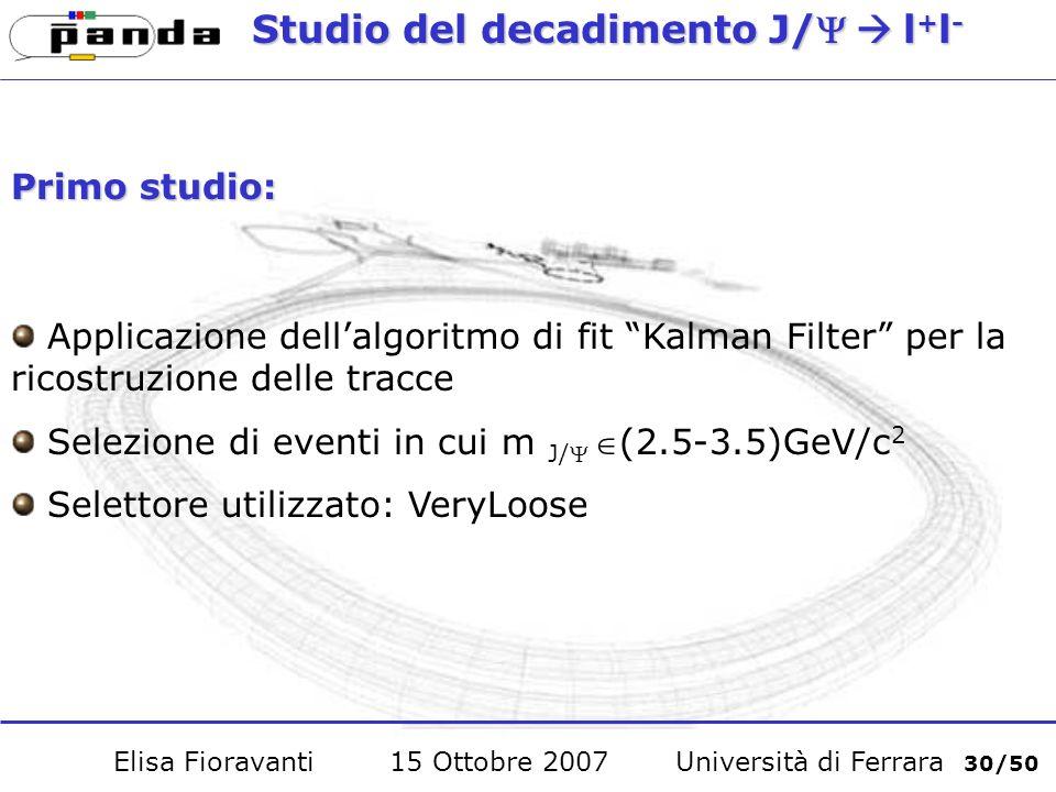 Studio del decadimento J/l + l - Primo studio: Applicazione dellalgoritmo di fit Kalman Filter per la ricostruzione delle tracce Selezione di eventi in cui m J/(2.5-3.5)GeV/c 2 Selettore utilizzato: VeryLoose Elisa Fioravanti 15 Ottobre 2007 Università di Ferrara 30/50