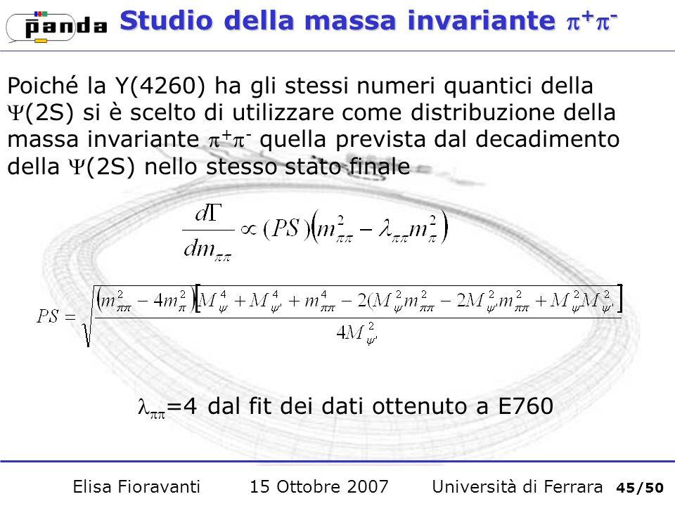 Studio della massa invariante + - Poiché la Y(4260) ha gli stessi numeri quantici della(2S) si è scelto di utilizzare come distribuzione della massa invariante + - quella prevista dal decadimento della (2S) nello stesso stato finale =4 dal fit dei dati ottenuto a E760 Elisa Fioravanti 15 Ottobre 2007 Università di Ferrara 45/50