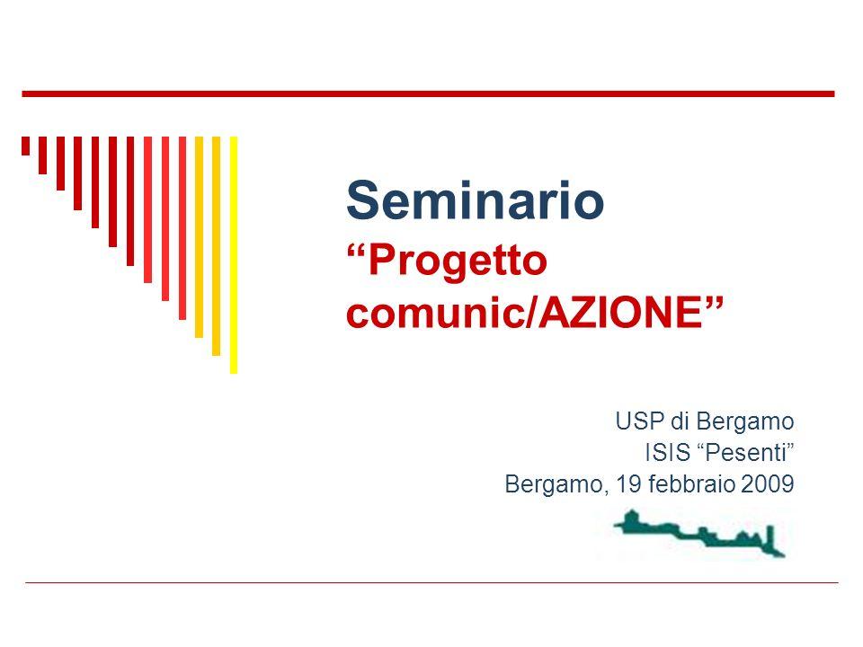 Seminario Progetto comunic/AZIONE USP di Bergamo ISIS Pesenti Bergamo, 19 febbraio 2009