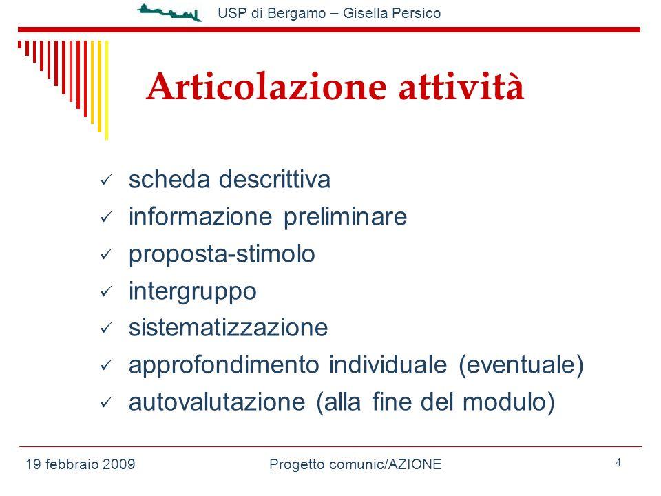 19 febbraio 2009Progetto comunic/AZIONE USP di Bergamo – Gisella Persico 4 Articolazione attività scheda descrittiva informazione preliminare proposta-stimolo intergruppo sistematizzazione approfondimento individuale (eventuale) autovalutazione (alla fine del modulo)
