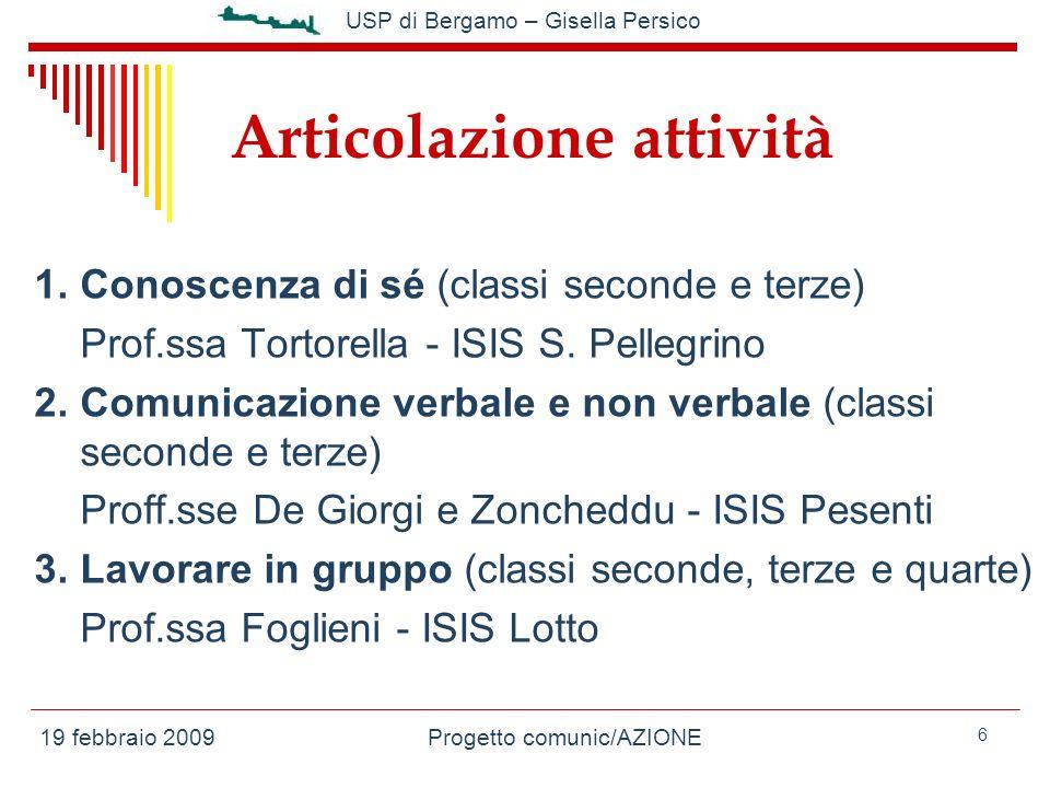 19 febbraio 2009Progetto comunic/AZIONE USP di Bergamo – Gisella Persico 6 Articolazione attività 1.Conoscenza di sé (classi seconde e terze) Prof.ssa Tortorella - ISIS S.