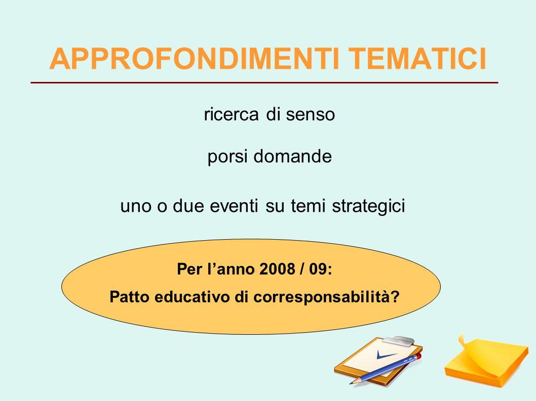 APPROFONDIMENTI TEMATICI ricerca di senso uno o due eventi su temi strategici porsi domande Per lanno 2008 / 09: Patto educativo di corresponsabilità