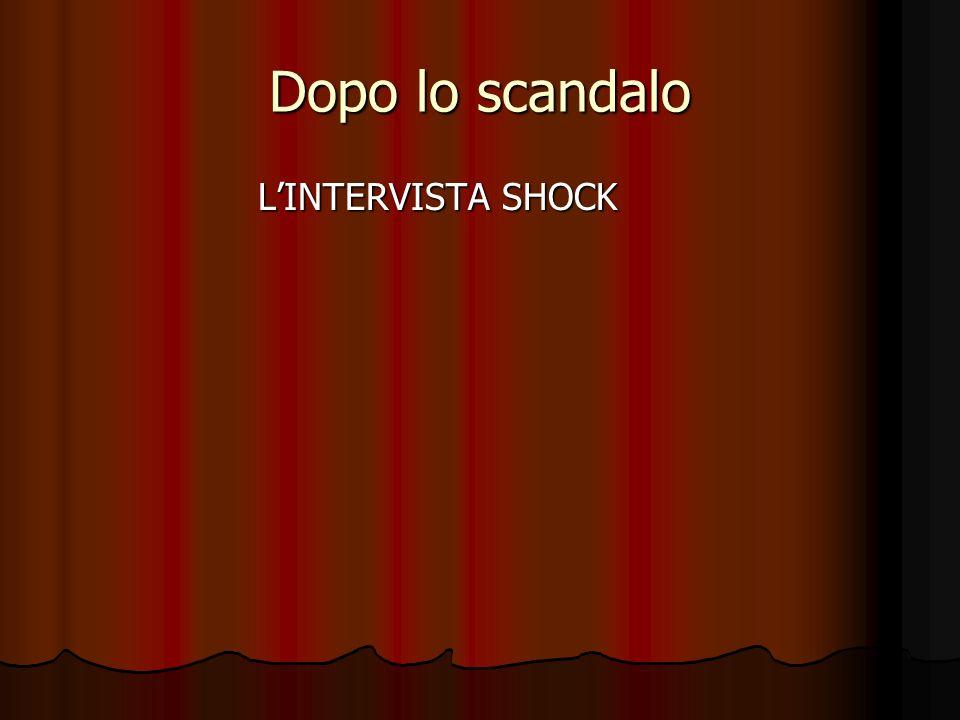 Dopo lo scandalo LINTERVISTA SHOCK LINTERVISTA SHOCK