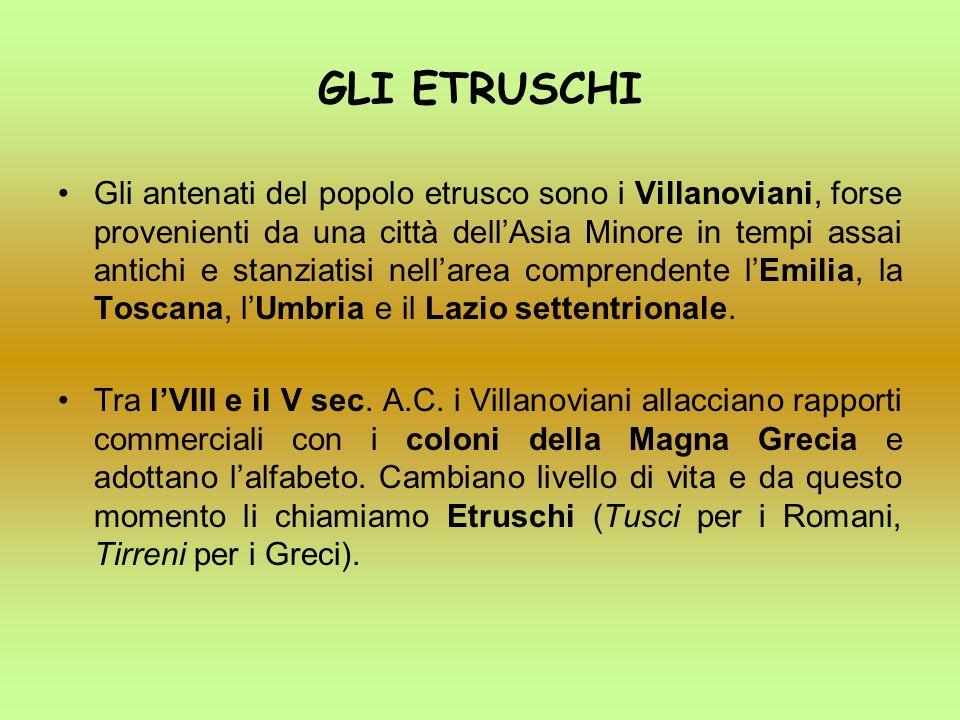 GLI ETRUSCHI Gli antenati del popolo etrusco sono i Villanoviani, forse provenienti da una città dellAsia Minore in tempi assai antichi e stanziatisi