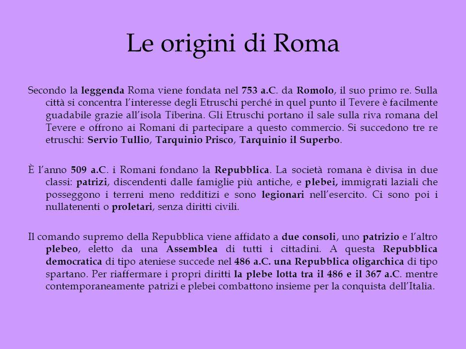 Le origini di Roma Secondo la leggenda Roma viene fondata nel 753 a.C. da Romolo, il suo primo re. Sulla città si concentra linteresse degli Etruschi