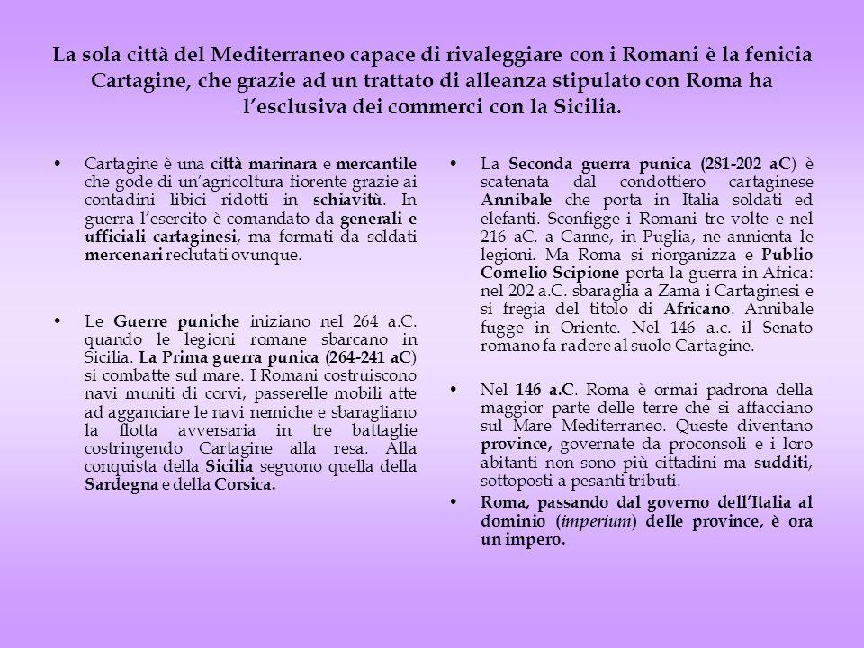 La sola città del Mediterraneo capace di rivaleggiare con i Romani è la fenicia Cartagine, che grazie ad un trattato di alleanza stipulato con Roma ha