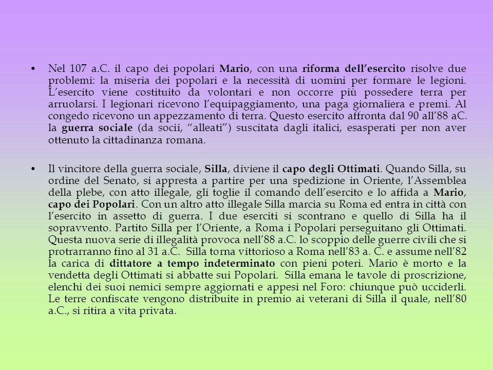 Nel 107 a.C. il capo dei popolari Mario, con una riforma dellesercito risolve due problemi: la miseria dei popolari e la necessità di uomini per forma