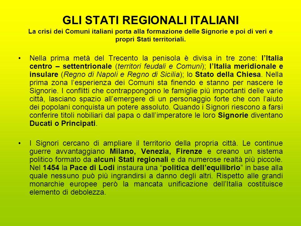 GLI STATI REGIONALI ITALIANI La crisi dei Comuni italiani porta alla formazione delle Signorie e poi di veri e propri Stati territoriali. Nella prima