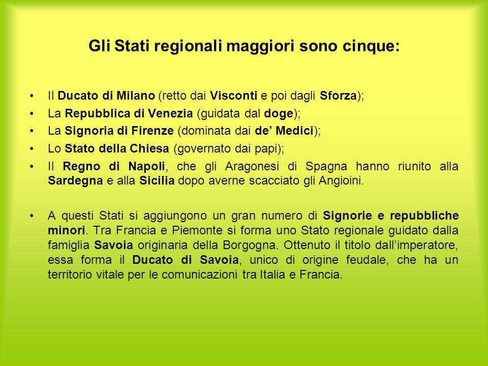 Gli Stati regionali maggiori sono cinque: Il Ducato di Milano (retto dai Visconti e poi dagli Sforza); La Repubblica di Venezia (guidata dal doge); La