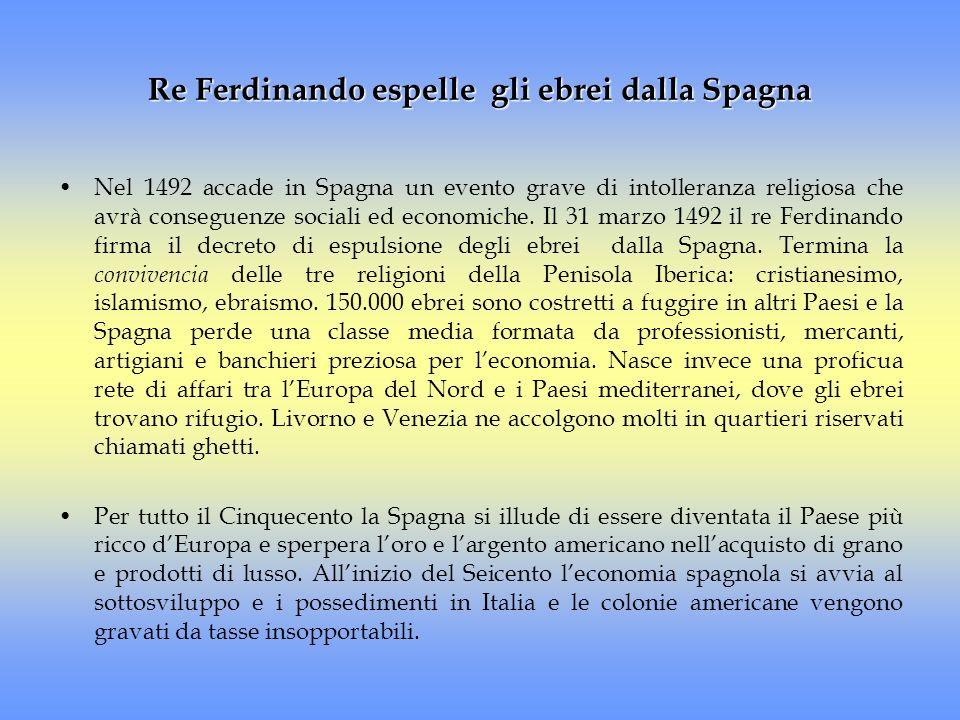 Re Ferdinando espelle gli ebrei dalla Spagna Nel 1492 accade in Spagna un evento grave di intolleranza religiosa che avrà conseguenze sociali ed econo