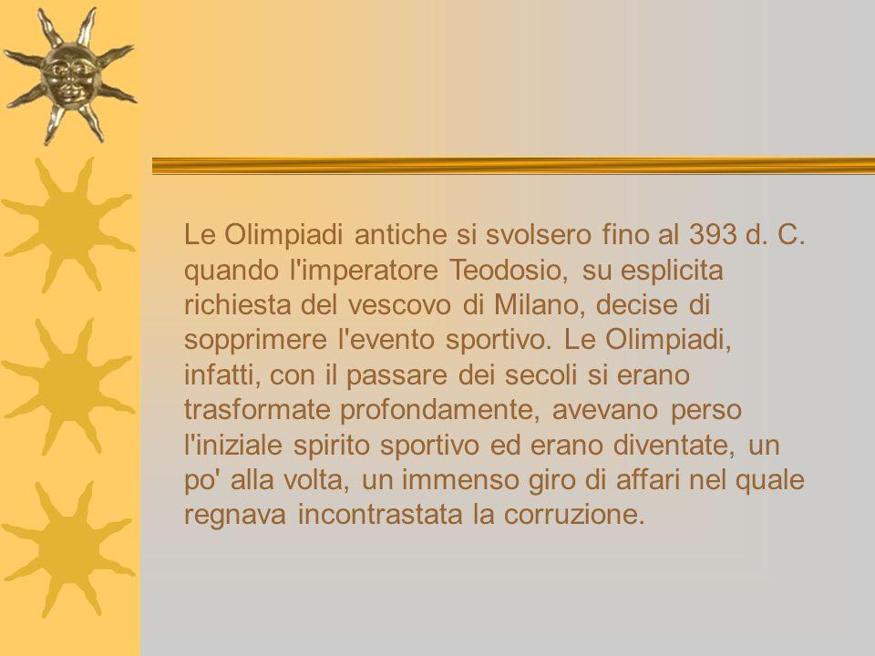 Le Olimpiadi antiche si svolsero fino al 393 d. C. quando l'imperatore Teodosio, su esplicita richiesta del vescovo di Milano, decise di sopprimere l'