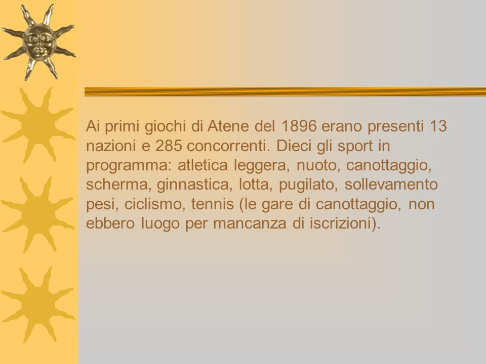 Ai primi giochi di Atene del 1896 erano presenti 13 nazioni e 285 concorrenti. Dieci gli sport in programma: atletica leggera, nuoto, canottaggio, sch