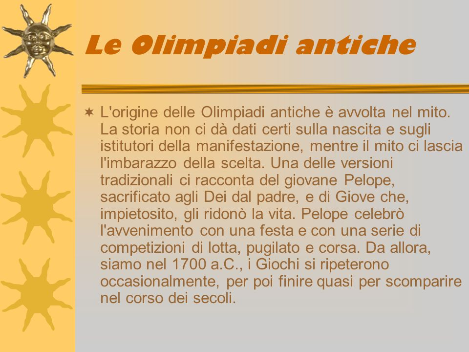 Le Olimpiadi antiche L'origine delle Olimpiadi antiche è avvolta nel mito. La storia non ci dà dati certi sulla nascita e sugli istitutori della manif