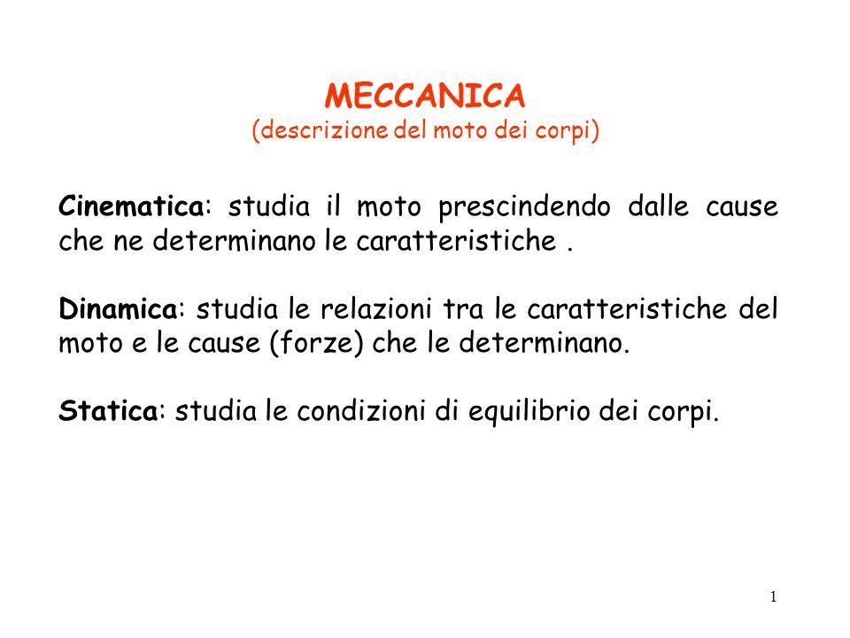 1 MECCANICA (descrizione del moto dei corpi) Cinematica:studia il moto prescindendo dalle cause che ne determinano le caratteristiche.