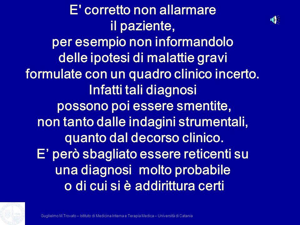 E' corretto non allarmare il paziente, per esempio non informandolo delle ipotesi di malattie gravi formulate con un quadro clinico incerto. Infatti t
