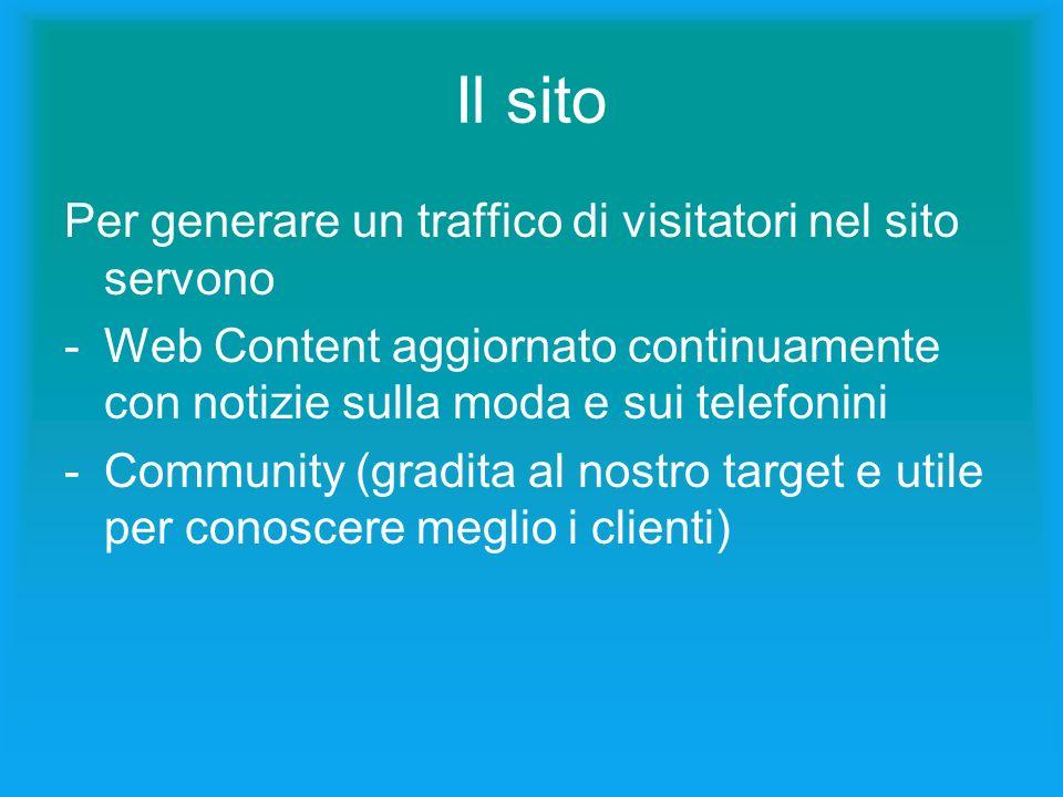 Il sito Per generare un traffico di visitatori nel sito servono -Web Content aggiornato continuamente con notizie sulla moda e sui telefonini -Community (gradita al nostro target e utile per conoscere meglio i clienti)