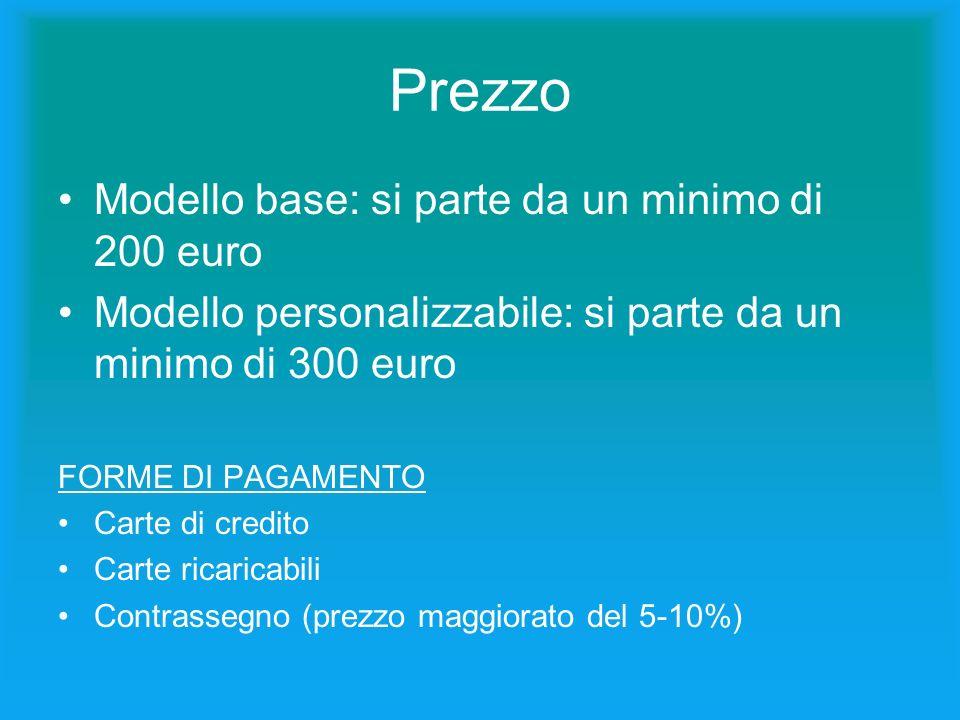 Prezzo Modello base: si parte da un minimo di 200 euro Modello personalizzabile: si parte da un minimo di 300 euro FORME DI PAGAMENTO Carte di credito Carte ricaricabili Contrassegno (prezzo maggiorato del 5-10%)