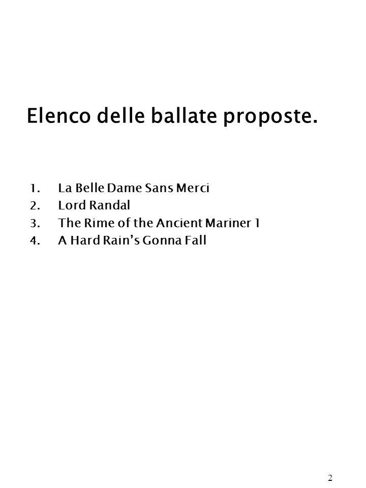 2 Elenco delle ballate proposte. 1. La Belle Dame Sans Merci 2. Lord Randal 3. The Rime of the Ancient Mariner 1 4. A Hard Rains Gonna Fall